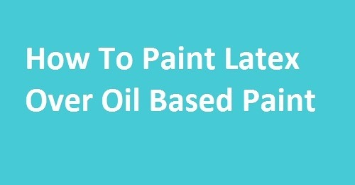 How to paint latex over oil based paint